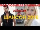 МОЯ ЛЮБИМАЯ И НЕЖНАЯ Шикарнывй альбом песен ШАНСОНА КЛИПЫ 2016