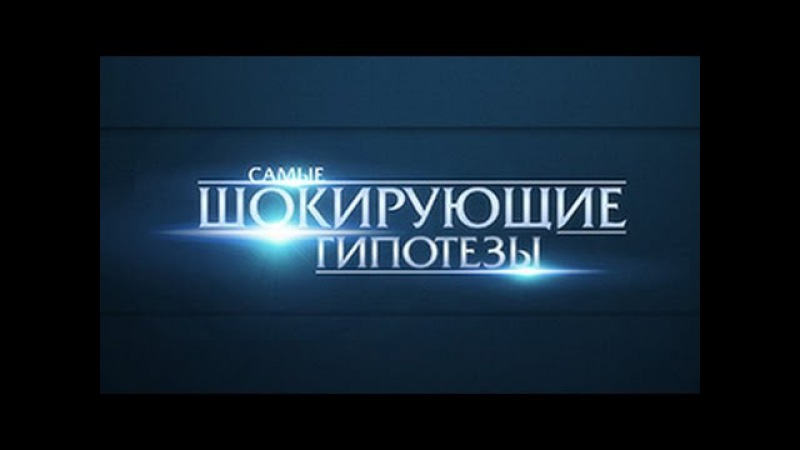 Самые шокирующие гипотезы! Выпуск 13 от 21.09.2015