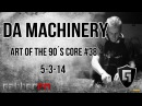 Da Machinery @ Art of the 90´s Core 38 5 3 14