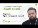 Курение. Грех, дурной навык или вредная привычка? Протоиерей Андрей Ткачев