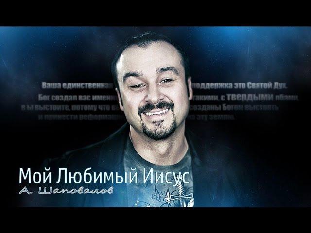 Пастор Андрей Шаповалов Мой Любимый Иисус