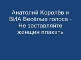 Анатолий Королёв - Не заставляйте женщин плакать