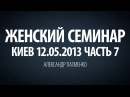 Женский семинар. Часть 7 Киев 12.05.2013 Александр Палиенко.