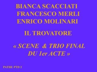 Bianca Scacciati - Francesco Merli - Enrico Molinari - Il Trovatore final du 1er acte.wmv