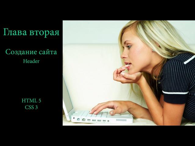 Глава вторая. Создание сайта. HTML 5 | CSS 3. Header