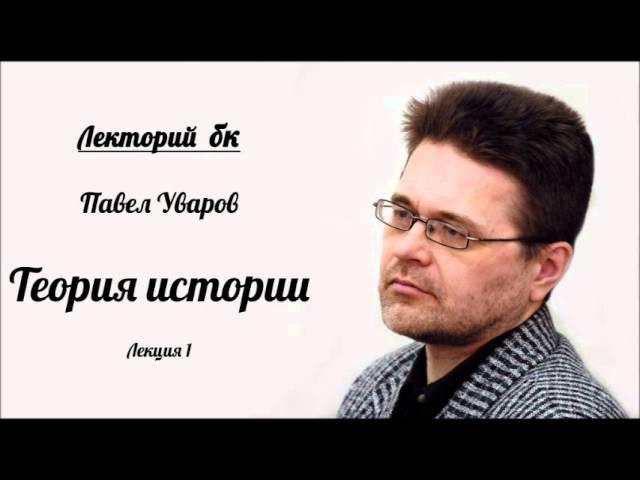 Лекторий бк. Павел Уваров. Теория истории. Лекция 1.