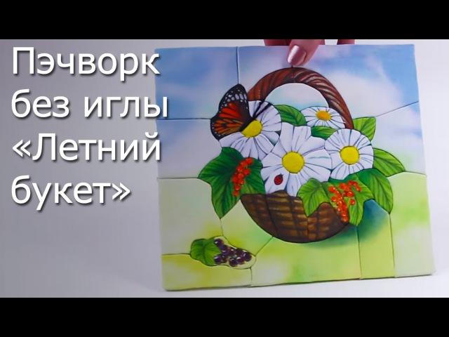 Пэчворк без иглы «Летний букет» - Видео Мастер-Класс