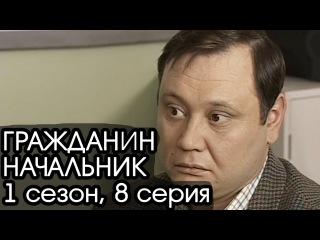 ГРАЖДАНИН НАЧАЛЬНИК: 1 сезон, 8 серия [Сериал Гражданин Начальник]