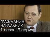ГРАЖДАНИН НАЧАЛЬНИК: 1 сезон, 9 серия [Сериал Гражданин Начальник]