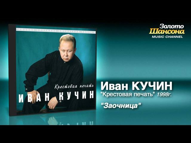 Иван Кучин - Заочница (Audio)