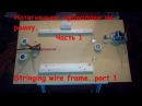Натягивание проволоки на рамку. Часть 1. Stringing wire frame. part 1