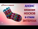 АНОНС. Вязание носков в стиле ЭНТЕРЛАК