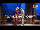 Спектакль «Близкие люди» 20 июля 2016 г. Киров, филармония.