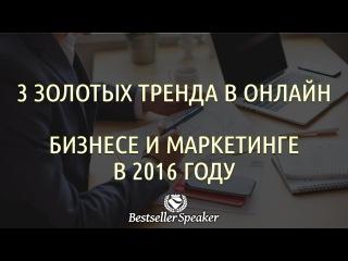 3 ЗОЛОТЫХ ТРЕНДА В ОНЛАЙН МАРКЕТИНГЕ И БИЗНЕСЕ В 2016