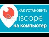 Periscope как установить Перископ на компьютер