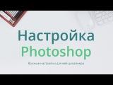 Настройка фотошопа  для веб-дизайнера. Урок 1