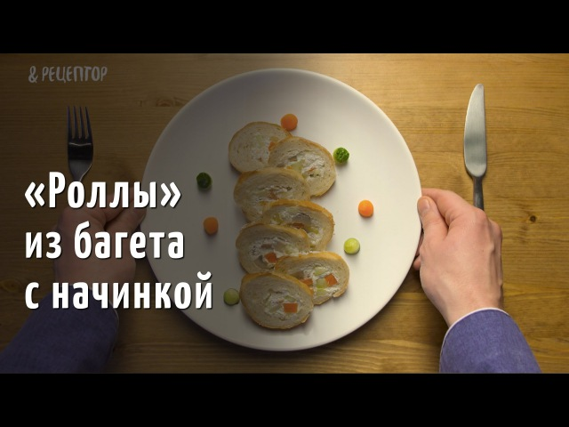 Роллы из багета с начинкой. Высокая кухня за 100 рублей [ Рецепты от Рецептор ]