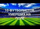 10 футболистов умеpших на футбольном поле