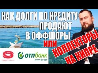 Кредитэкспресс финанс и ОТП-банк продавший долг по кредиту в кипрский офшор | Коллекторы угрожают