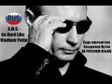 A.M.G. - Go Hard Like Vladimir Putin RUS Будь крутым как Владимир Путин! НА РУССКОМ ЯЗЫКЕ