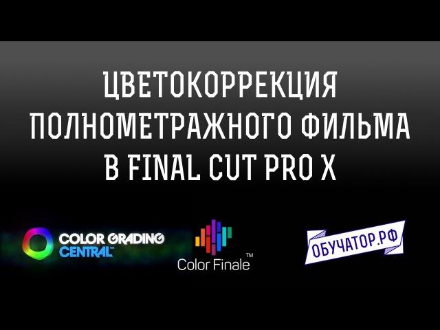 Цветокоррекция полнометражного фильма в FCPX и Color Finale Перевод урока Денвера Рид...
