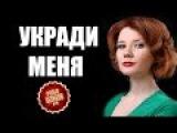 УКРАДИ МЕНЯ!!! Лучшие русские сериалы 2015, 2016 - комедии, боевики, мелодрамы, любовь
