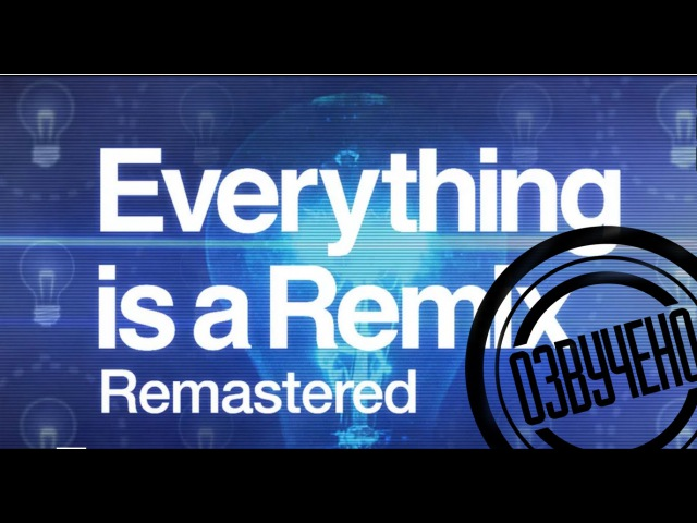Всё - ремикс | Everything is a remix remastered 2015 (озвучка)