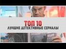 ТОП 10 Лучшие детективные сериалы