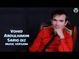 Vohid Abdulhakim - Sariq qiz | Вохид Абдулхаким - Сарик киз (music version) 2016