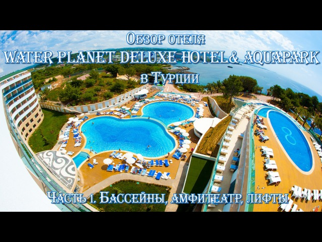 Часть 1. Обзор отеля Water Planet Deluxe Hotel Aquapark в Турции. Бассейны, амфитеатр, лифты.