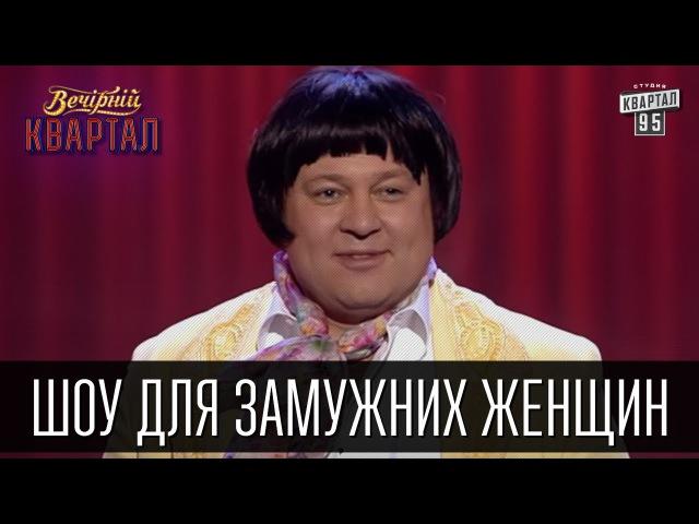 Шоу для замужних женщин А мне мама говорила | Вечерний Квартал 19.03.2016