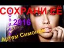 НОВИНКА ОЧЕНЬ КРАСИВАЯ ПЕСНЯ Артем Симонов СОХРАНИ ЕЁ КЛИПЫ 2016