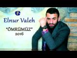 Elnur Valeh - OMRUMUZ B