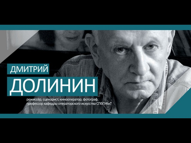 Дмитрий Долинин, режиссёр, кинооператор, профессор кафедры операторского искусства СПбГУКиТ