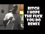 Bitch I Hope The Fuck You Do - Remix Compilation