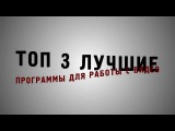Лучшие программы для работы с видео (ТоП 3)
