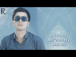 Ortiqboy Ro'ziboyev - Ikki qiz   Ортикбой Рузибоев - Икки киз