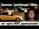 Приключения золотой молодежи в Москве...или - идите в ЖОПУ, дорогие россияне!