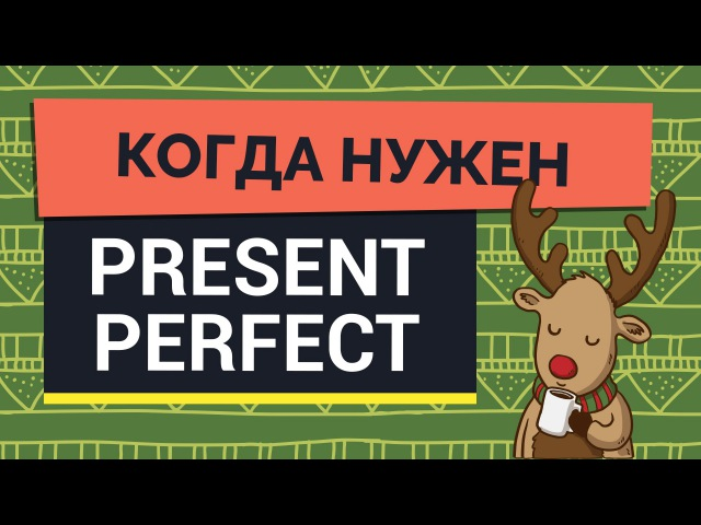 Когда нужен Present Perfect