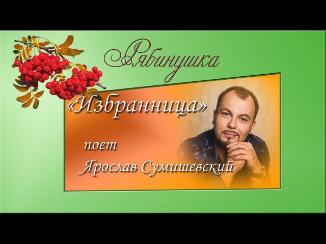 Избранница Поет Ярослав Сумишевский