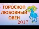 ЛЮБОВНЫЙ ГОРОСКОП для Овна на 2017 год