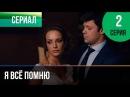 ▶️ Я всё помню 2 серия - Мелодрама Фильмы и сериалы - Русские мелодрамы