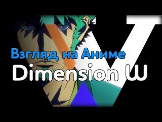10 Взгляд на Аниме - Dimension W \ Измерение W