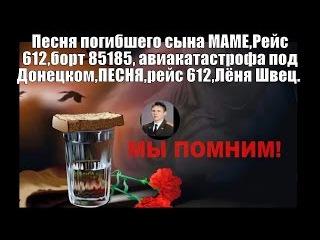 Песня погибшего сына МАМЕ,Рейc 612,борт 85185, авиакатастрофа под Донецком,ПЕСНЯ,рейс 612,Лёня Швец.