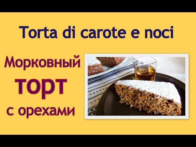 Итальянский рецепт Морковный торт с орехами Пляцок з моркви і горіхів Torta di carote e noci