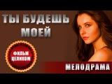 Ты будешь моей (2013) Мелодрама фильм Новинка! Русские мелодрамы смотреть онлайн фильмы сериалы