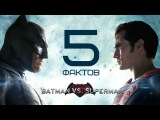 5 ФАКТОВ О ФИЛЬМЕ БЭТМЕН ПРОТИВ СУПЕРМЕНА / 5 facts about the movie Batman vs SUPERMAN