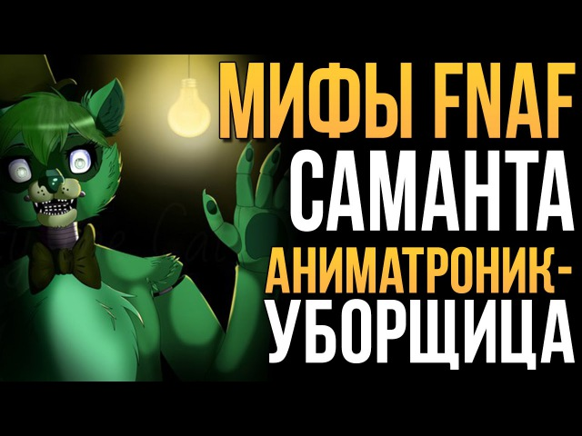 МИФЫ FNAF - САМАНТА - АНИМАТРОНИК-УБОРЩИЦА!