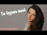 Ты будешь моей  Новые русские фильмы 2015  Новые мелодрамы  Русские фильмы 2015