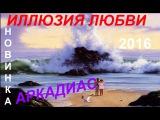 НОВИНКА!  АРКАДИАС  -  Иллюзия любви    КЛИПЫ 2016